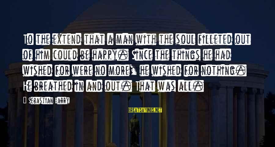 A Happy Soul Sayings By Sebastian Barry: To the extend that a man with the soul filleted out of him could be