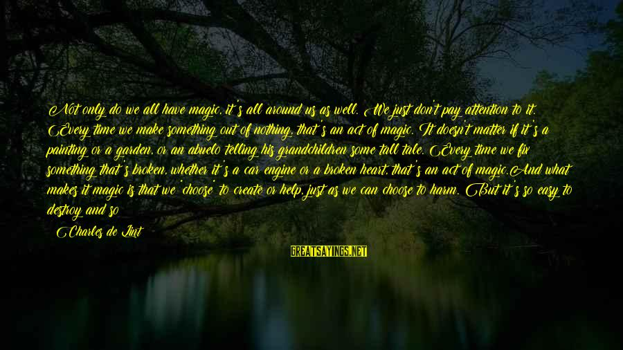 A Heart Broken Sayings By Charles De Lint: Not only do we all have magic, it's all around us as well. We just