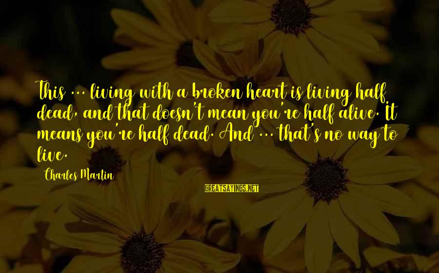 A Heart Broken Sayings By Charles Martin: This ... living with a broken heart is living half dead, and that doesn't mean