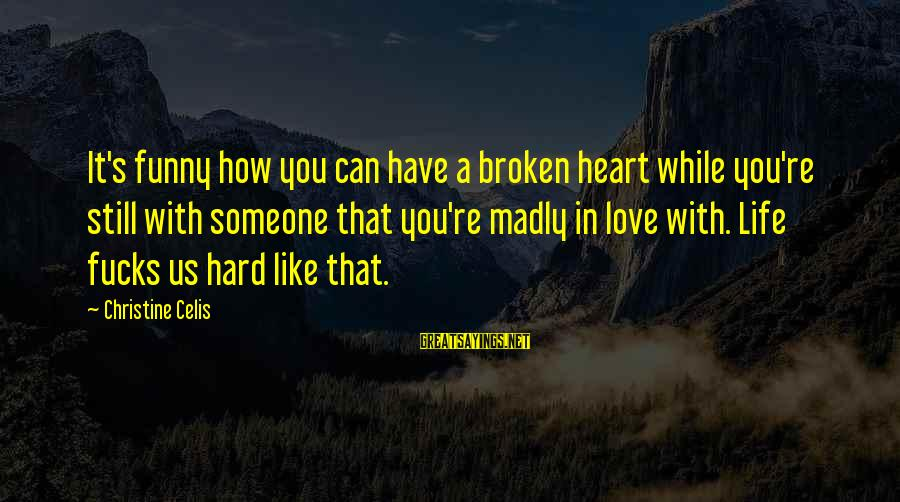 A Heart Broken Sayings By Christine Celis: It's funny how you can have a broken heart while you're still with someone that