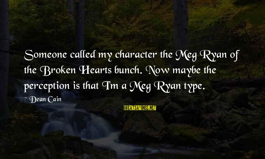 A Heart Broken Sayings By Dean Cain: Someone called my character the Meg Ryan of the Broken Hearts bunch. Now maybe the