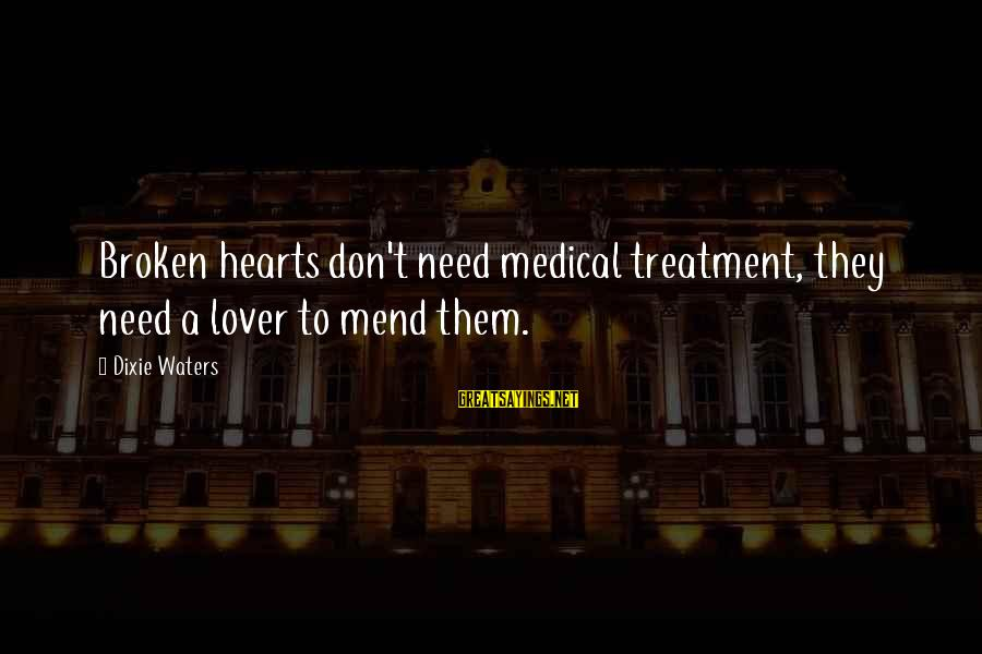 A Heart Broken Sayings By Dixie Waters: Broken hearts don't need medical treatment, they need a lover to mend them.