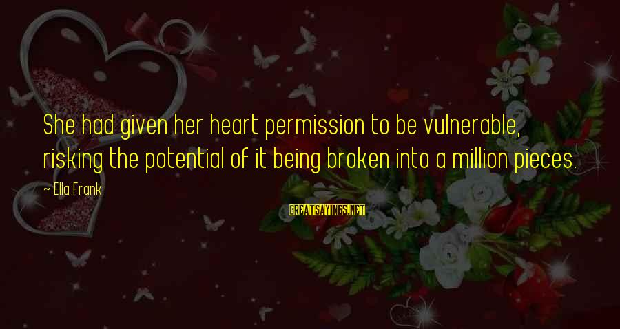 A Heart Broken Sayings By Ella Frank: She had given her heart permission to be vulnerable, risking the potential of it being