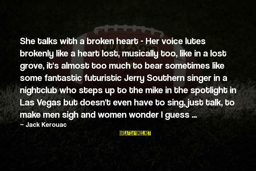 A Heart Broken Sayings By Jack Kerouac: She talks with a broken heart - Her voice lutes brokenly like a heart lost,