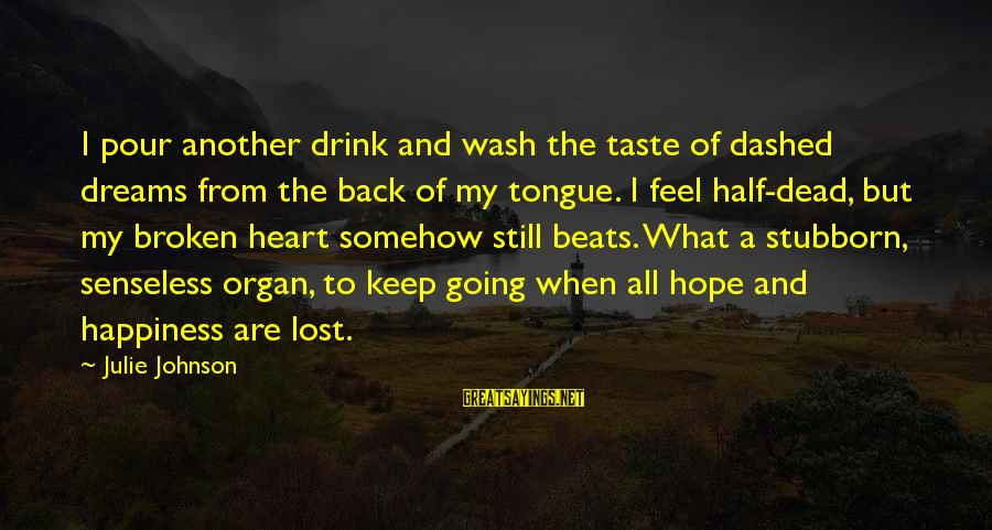 A Heart Broken Sayings By Julie Johnson: I pour another drink and wash the taste of dashed dreams from the back of