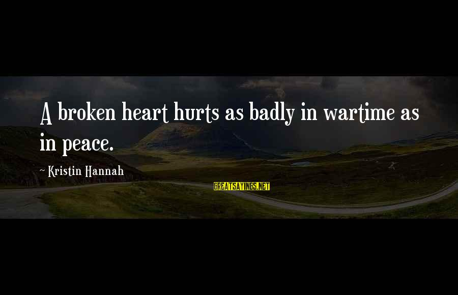 A Heart Broken Sayings By Kristin Hannah: A broken heart hurts as badly in wartime as in peace.