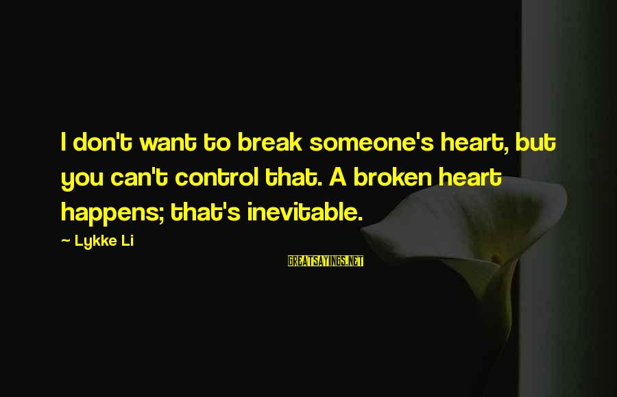 A Heart Broken Sayings By Lykke Li: I don't want to break someone's heart, but you can't control that. A broken heart