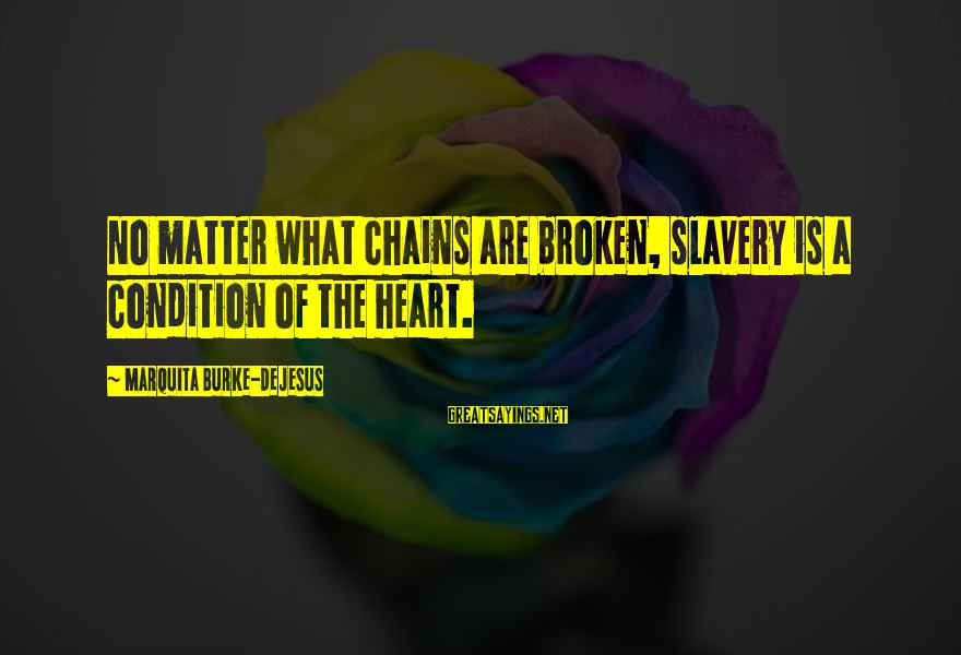 A Heart Broken Sayings By Marquita Burke-DeJesus: No matter what chains are broken, slavery is a condition of the heart.