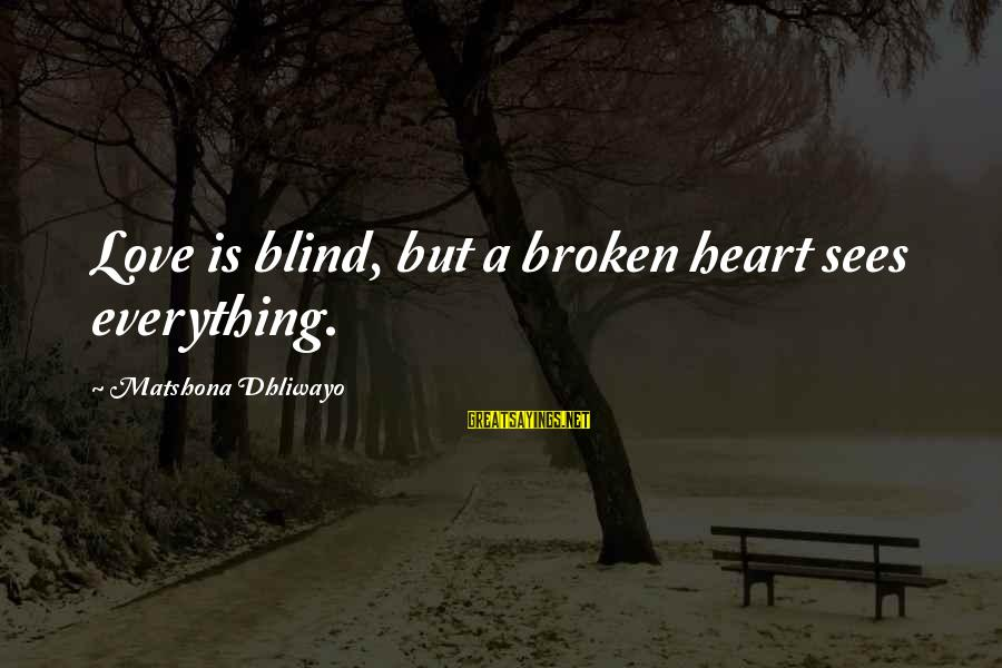 A Heart Broken Sayings By Matshona Dhliwayo: Love is blind, but a broken heart sees everything.