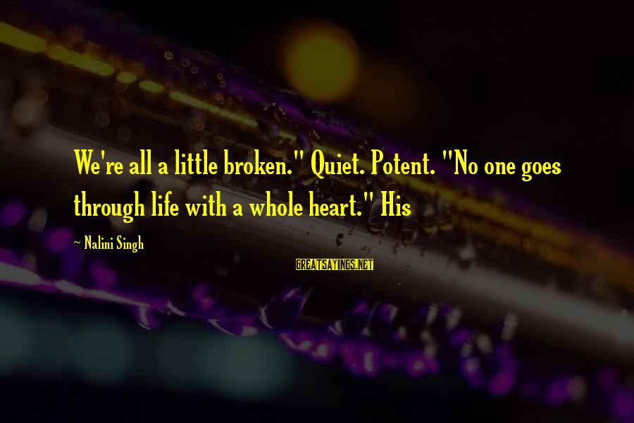 "A Heart Broken Sayings By Nalini Singh: We're all a little broken."" Quiet. Potent. ""No one goes through life with a whole"