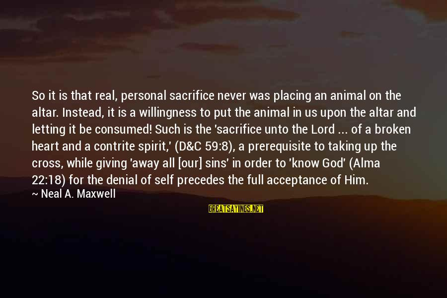 A Heart Broken Sayings By Neal A. Maxwell: So it is that real, personal sacrifice never was placing an animal on the altar.