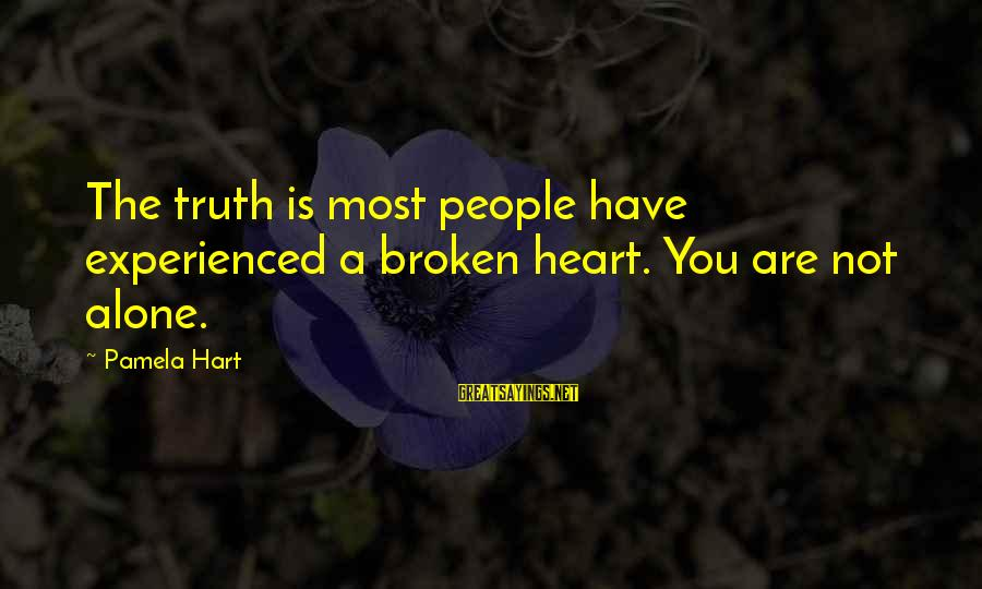 A Heart Broken Sayings By Pamela Hart: The truth is most people have experienced a broken heart. You are not alone.
