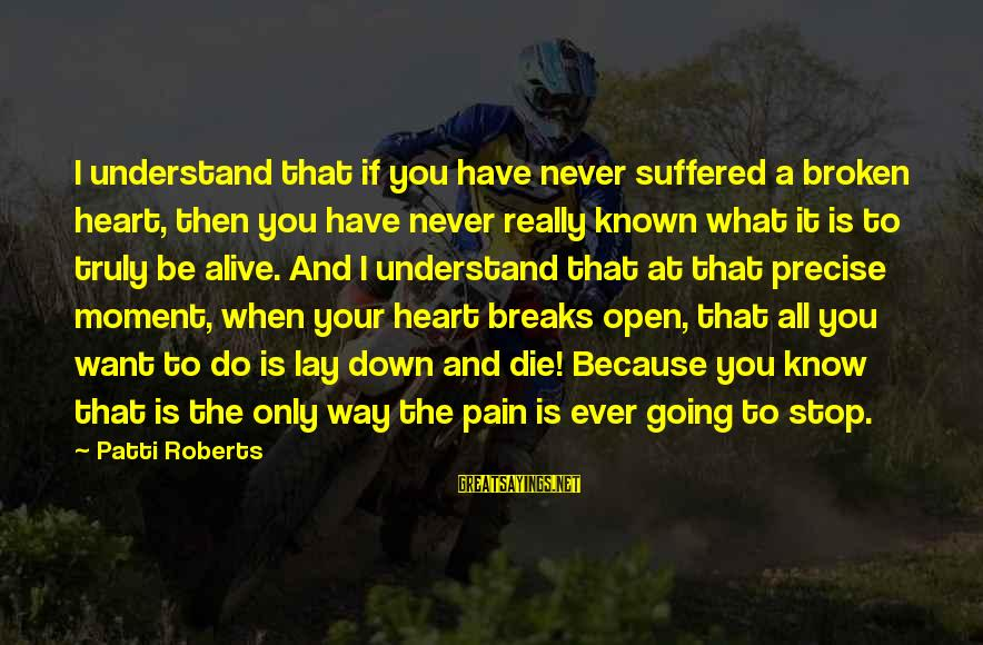 A Heart Broken Sayings By Patti Roberts: I understand that if you have never suffered a broken heart, then you have never
