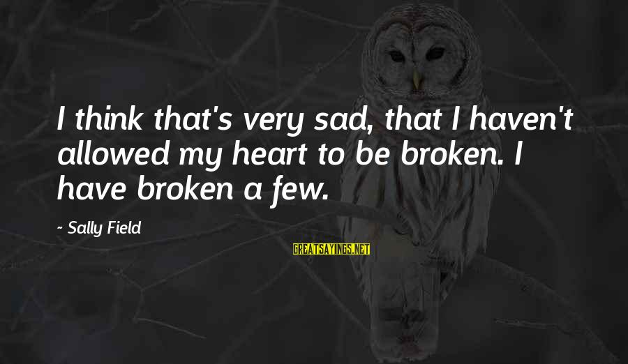 A Heart Broken Sayings By Sally Field: I think that's very sad, that I haven't allowed my heart to be broken. I