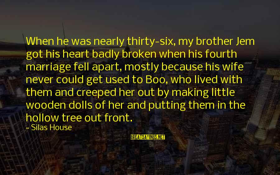 A Heart Broken Sayings By Silas House: When he was nearly thirty-six, my brother Jem got his heart badly broken when his