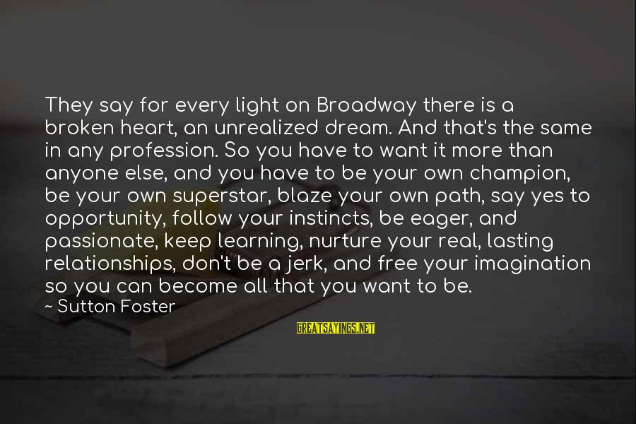 A Heart Broken Sayings By Sutton Foster: They say for every light on Broadway there is a broken heart, an unrealized dream.