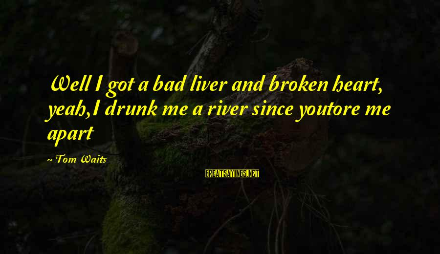 A Heart Broken Sayings By Tom Waits: Well I got a bad liver and broken heart, yeah,I drunk me a river since