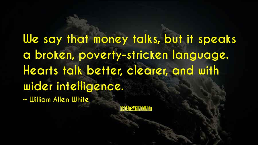 A Heart Broken Sayings By William Allen White: We say that money talks, but it speaks a broken, poverty-stricken language. Hearts talk better,