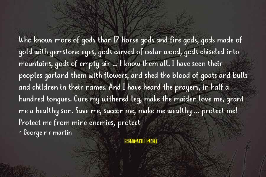 A Hundred Names Sayings By George R R Martin: Who knows more of gods than I? Horse gods and fire gods, gods made of