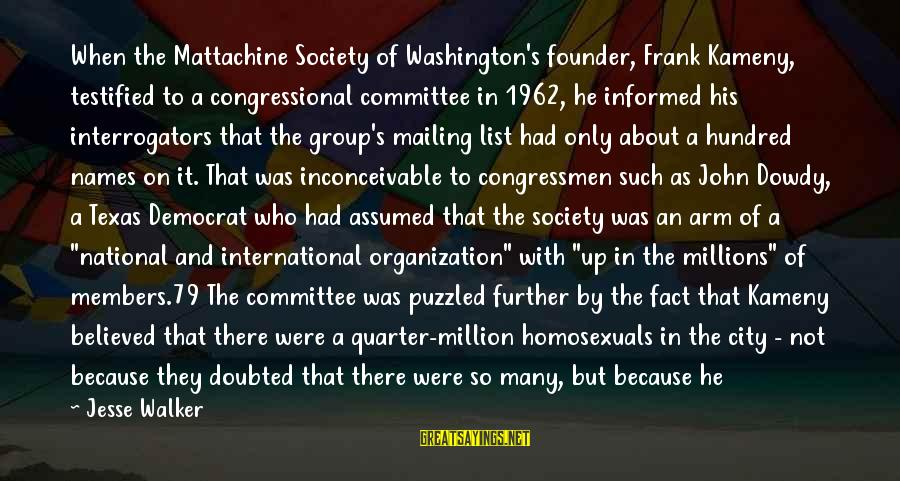 A Hundred Names Sayings By Jesse Walker: When the Mattachine Society of Washington's founder, Frank Kameny, testified to a congressional committee in