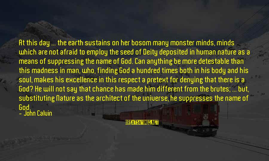 A Hundred Names Sayings By John Calvin: At this day ... the earth sustains on her bosom many monster minds, minds which