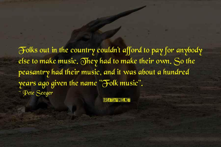 A Hundred Names Sayings By Pete Seeger: Folks out in the country couldn't afford to pay for anybody else to make music.