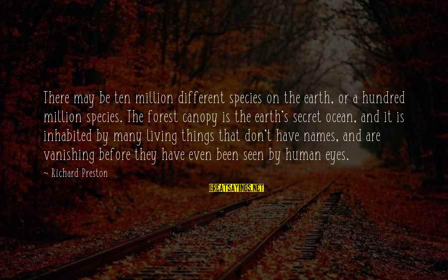 A Hundred Names Sayings By Richard Preston: There may be ten million different species on the earth, or a hundred million species.