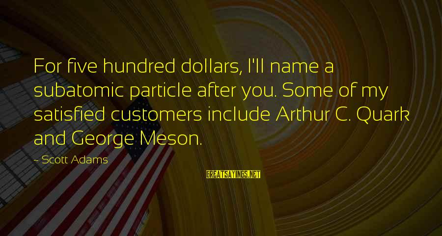 A Hundred Names Sayings By Scott Adams: For five hundred dollars, I'll name a subatomic particle after you. Some of my satisfied