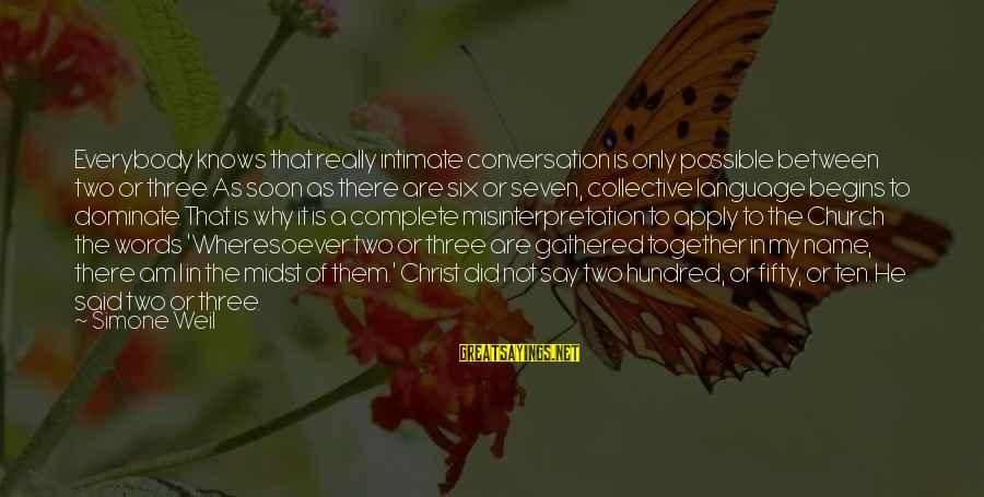 A Hundred Names Sayings By Simone Weil: Everybody knows that really intimate conversation is only possible between two or three. As soon