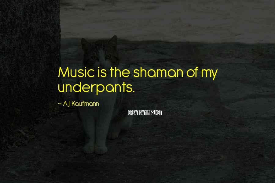 A.J. Kaufmann Sayings: Music is the shaman of my underpants.