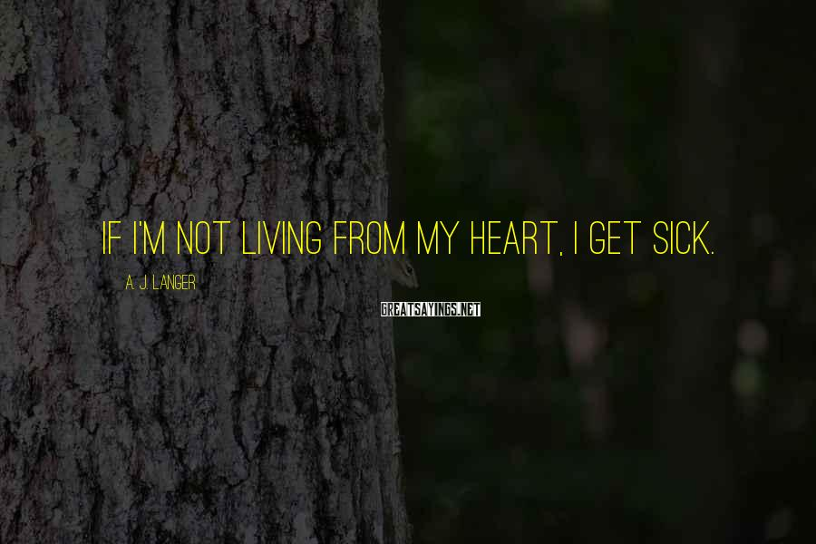 A. J. Langer Sayings: If I'm not living from my heart, I get sick.