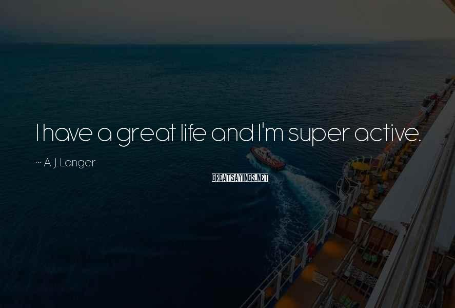 A. J. Langer Sayings: I have a great life and I'm super active.