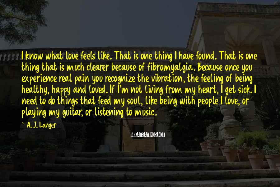 A. J. Langer Sayings: I know what love feels like. That is one thing I have found. That is