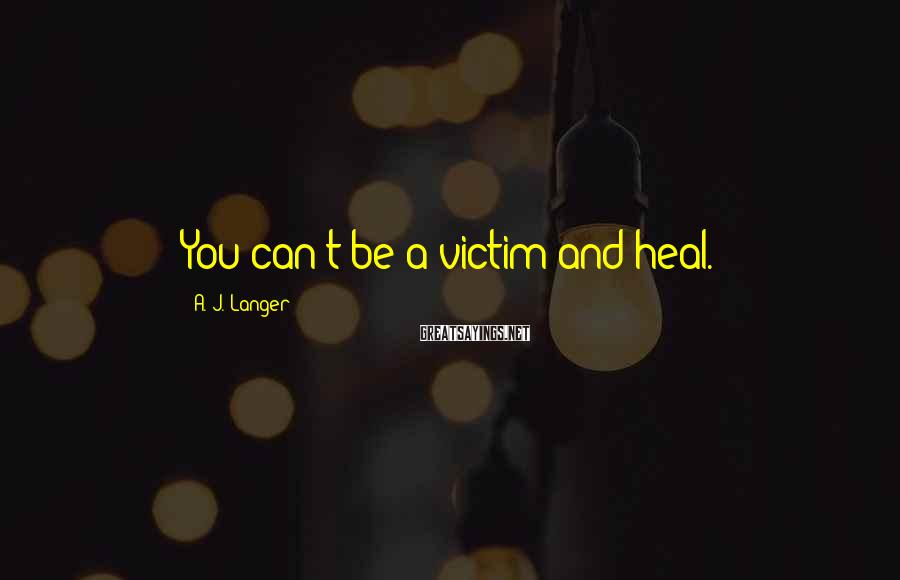 A. J. Langer Sayings: You can't be a victim and heal.