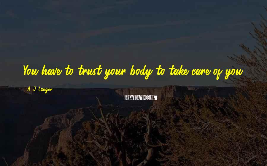 A. J. Langer Sayings: You have to trust your body to take care of you.
