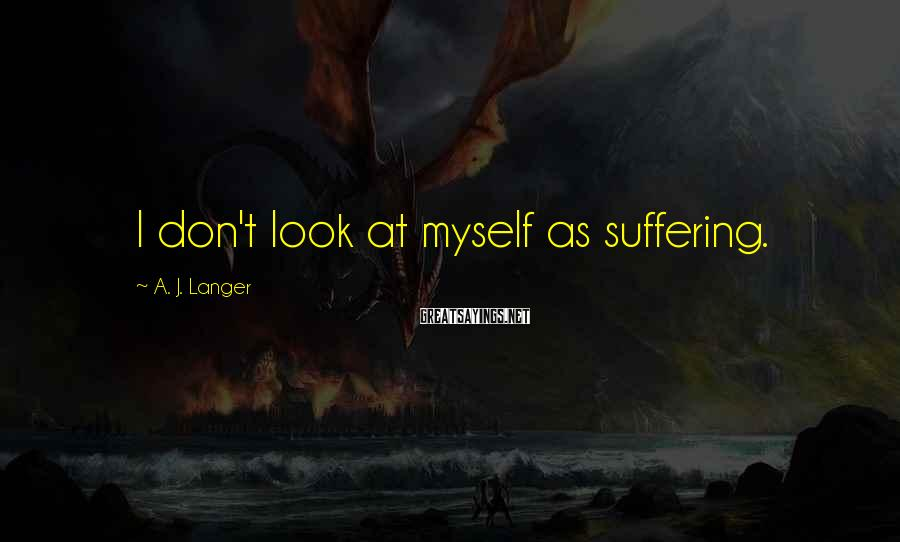 A. J. Langer Sayings: I don't look at myself as suffering.