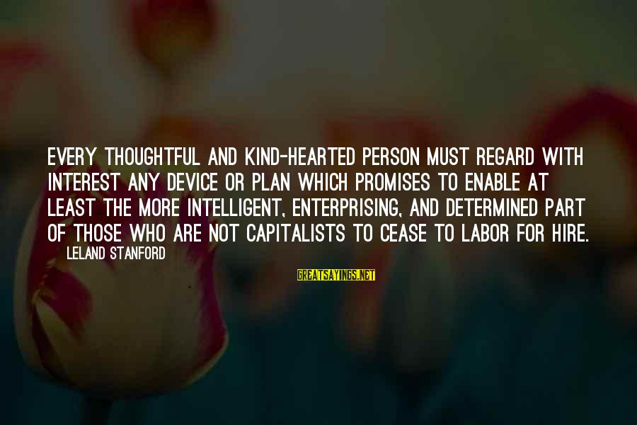 A Kind Hearted Person Sayings By Leland Stanford: Every thoughtful and kind-hearted person must regard with interest any device or plan which promises