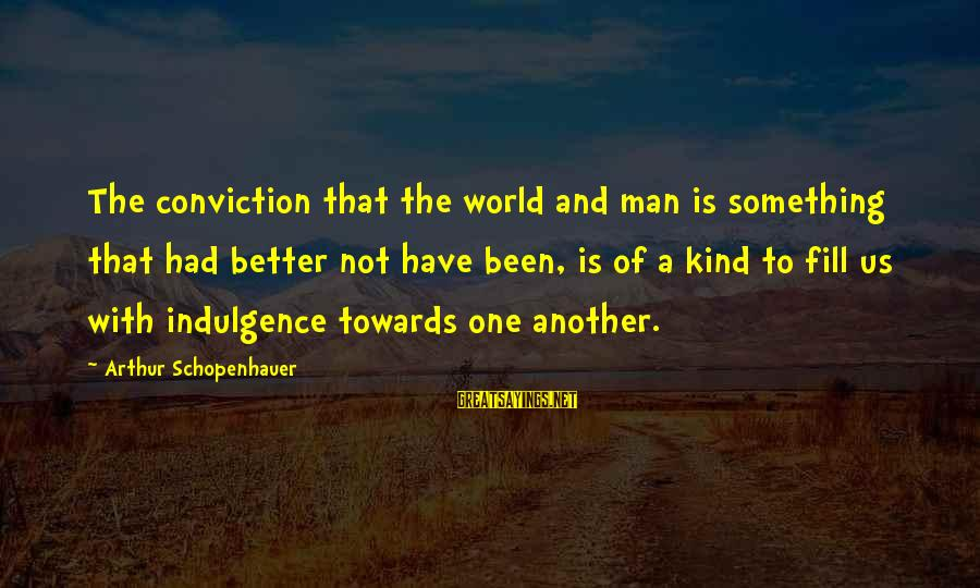 A Kind Man Sayings By Arthur Schopenhauer: The conviction that the world and man is something that had better not have been,
