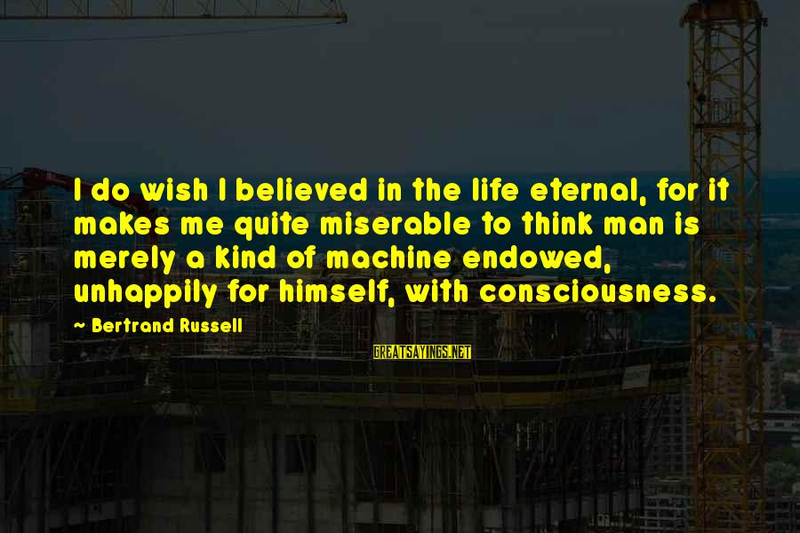A Kind Man Sayings By Bertrand Russell: I do wish I believed in the life eternal, for it makes me quite miserable