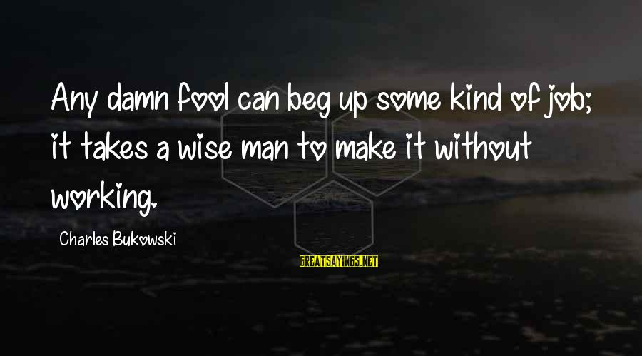 A Kind Man Sayings By Charles Bukowski: Any damn fool can beg up some kind of job; it takes a wise man