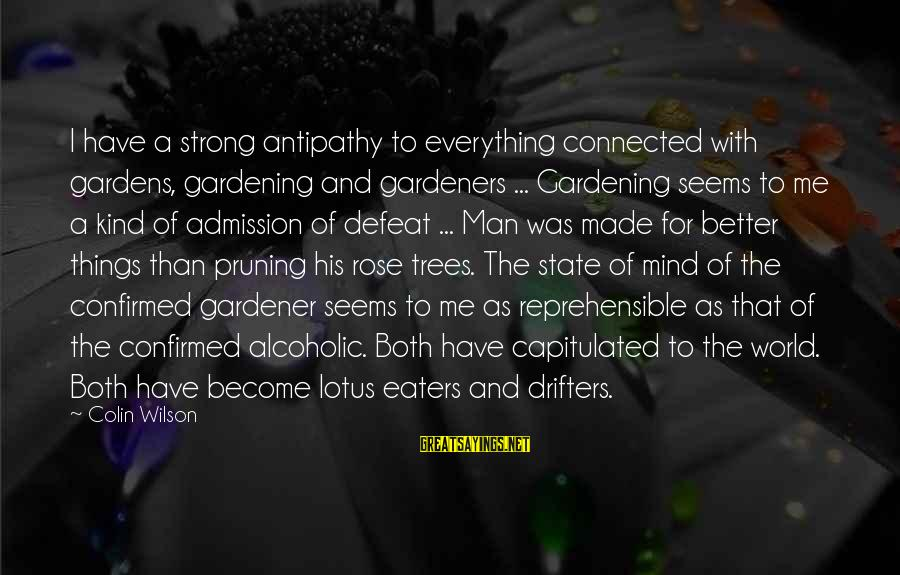 A Kind Man Sayings By Colin Wilson: I have a strong antipathy to everything connected with gardens, gardening and gardeners ... Gardening