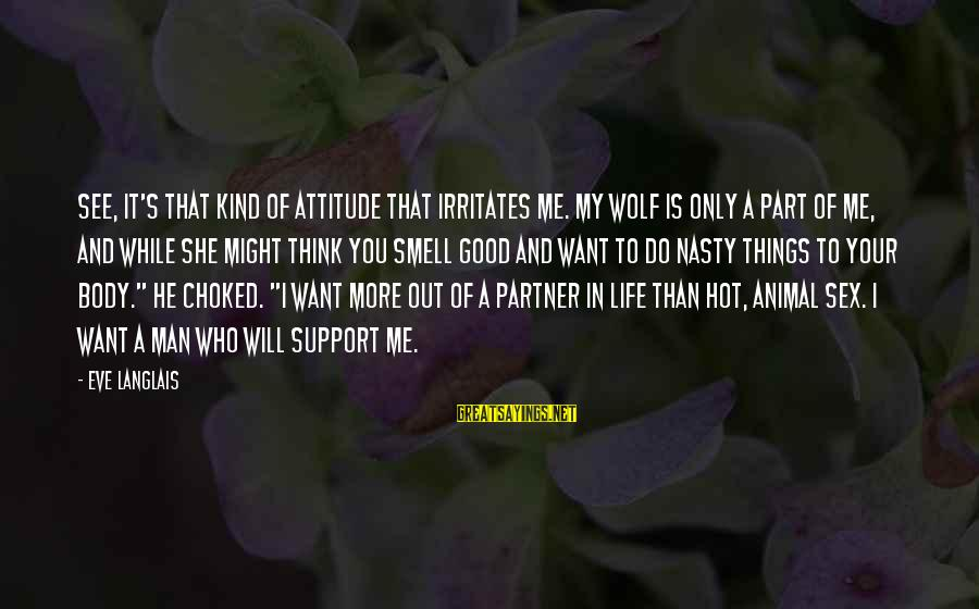 A Kind Man Sayings By Eve Langlais: See, it's that kind of attitude that irritates me. My wolf is only a part