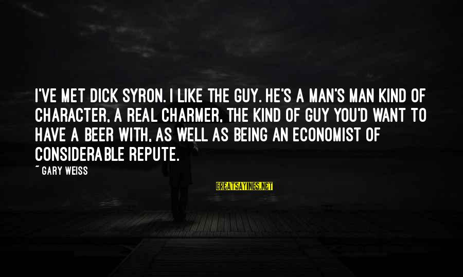 A Kind Man Sayings By Gary Weiss: I've met Dick Syron. I like the guy. He's a man's man kind of character,
