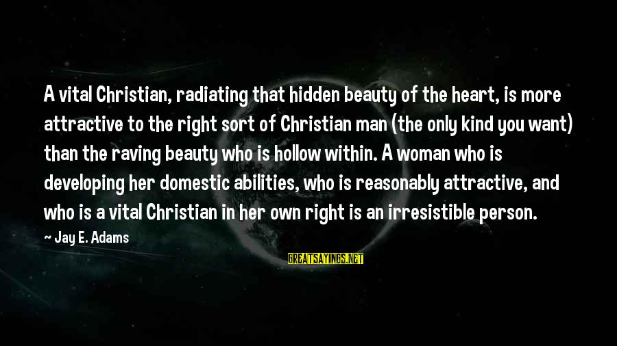 A Kind Man Sayings By Jay E. Adams: A vital Christian, radiating that hidden beauty of the heart, is more attractive to the