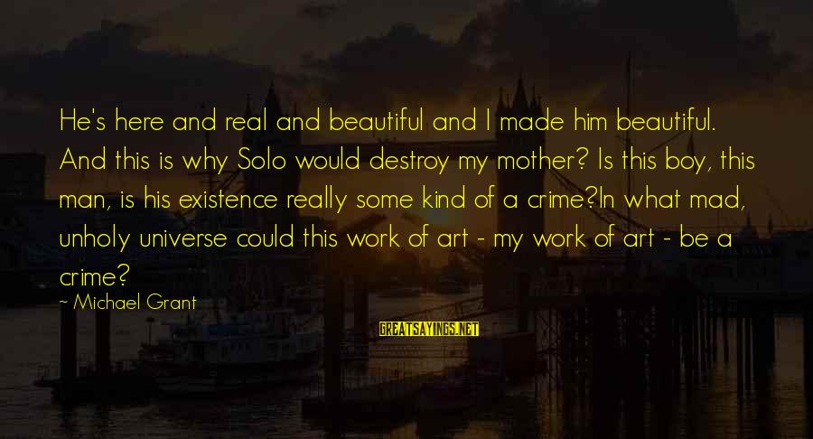 A Kind Man Sayings By Michael Grant: He's here and real and beautiful and I made him beautiful. And this is why