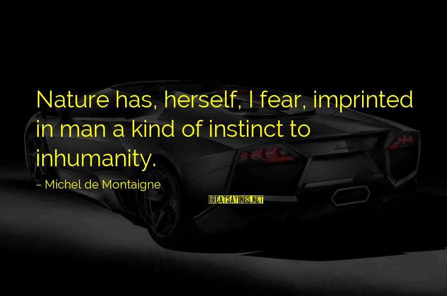 A Kind Man Sayings By Michel De Montaigne: Nature has, herself, I fear, imprinted in man a kind of instinct to inhumanity.