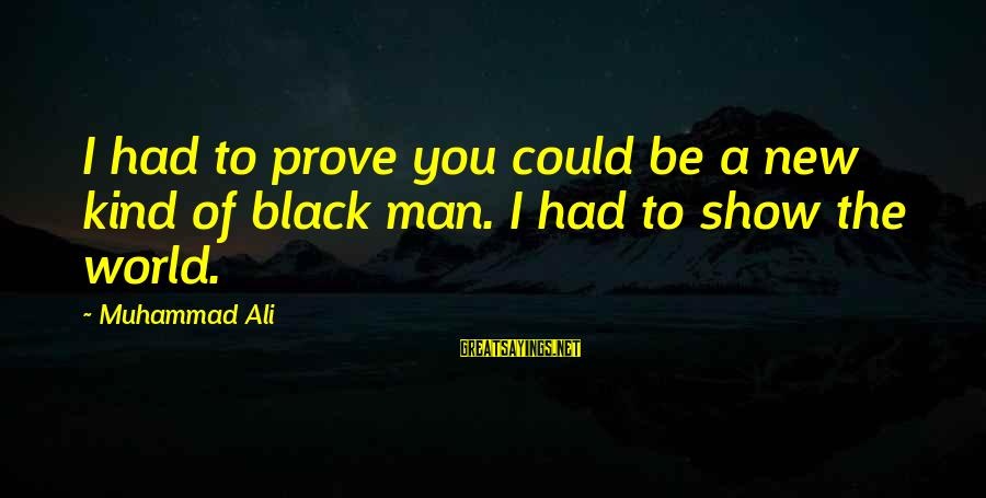 A Kind Man Sayings By Muhammad Ali: I had to prove you could be a new kind of black man. I had