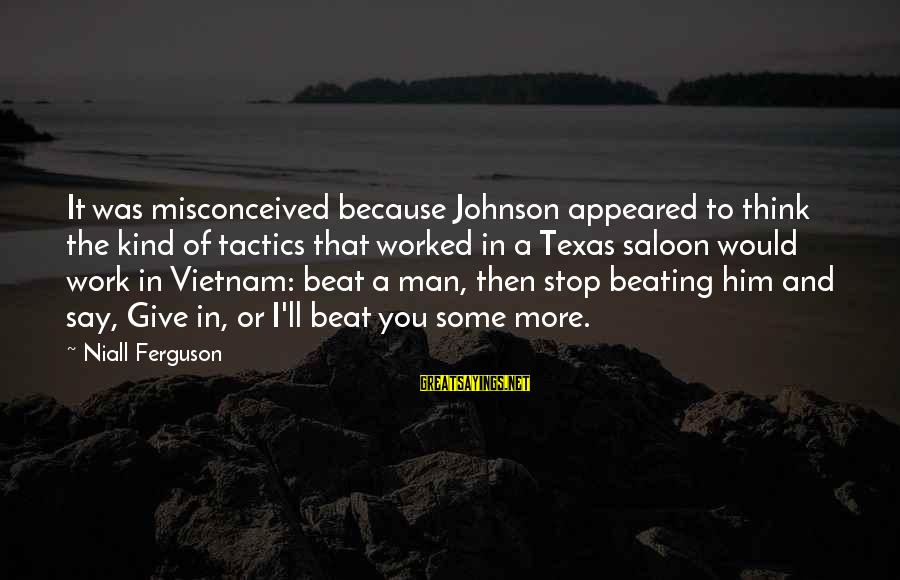 A Kind Man Sayings By Niall Ferguson: It was misconceived because Johnson appeared to think the kind of tactics that worked in