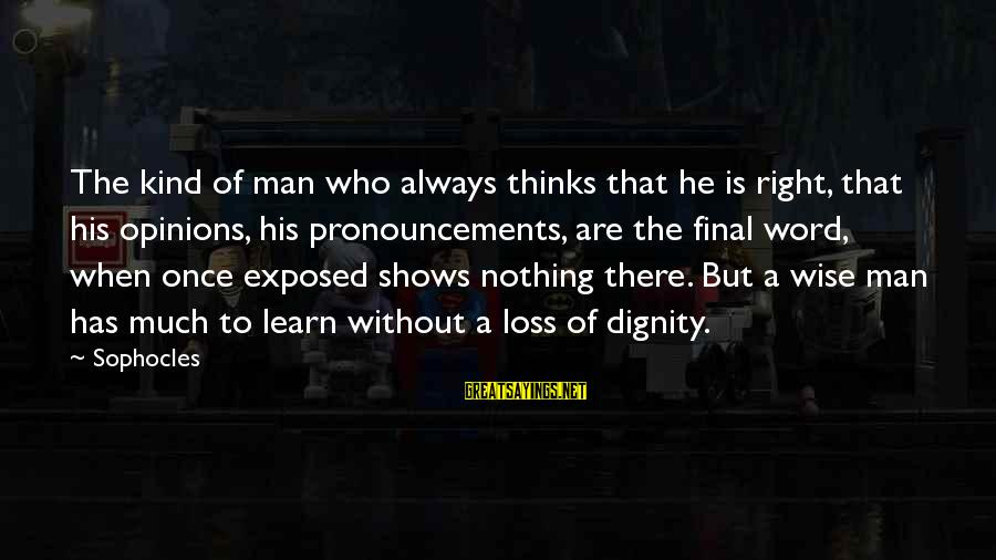 A Kind Man Sayings By Sophocles: The kind of man who always thinks that he is right, that his opinions, his