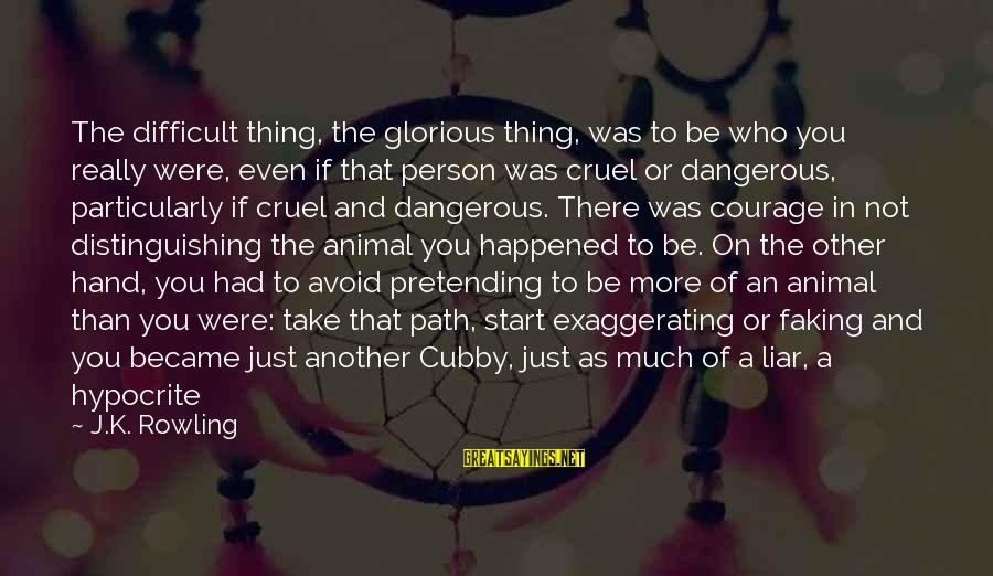 A Liar Person Sayings By J.K. Rowling: The difficult thing, the glorious thing, was to be who you really were, even if